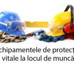 Echipamentele de protecţie, vitale la locul de muncă